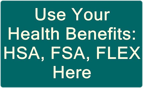 Use Your Health Savings Account HSA, Flexible Savings Account FSA, or FLEX Health Benefits Here